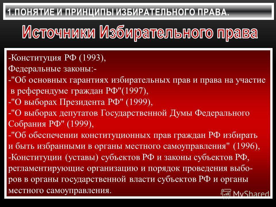 1.ПОНЯТИЕ И ПРИНЦИПЫ ИЗБИРАТЕЛЬНОГО ПРАВА. -Конституция РФ (1993), Федеральные законы:- -