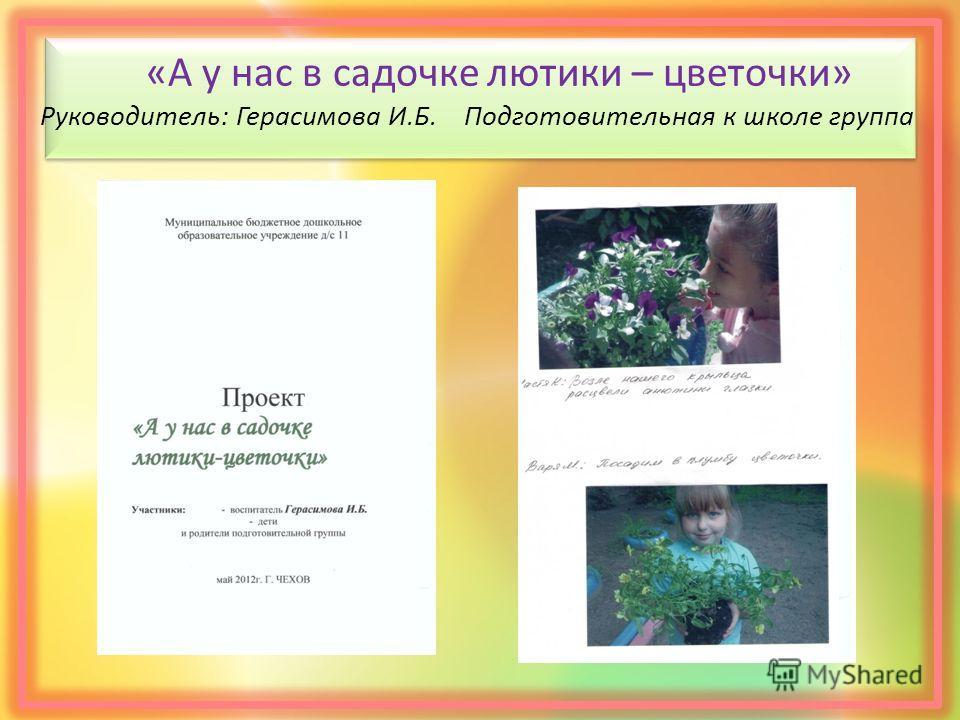 «А у нас в садочке лютики – цветочки» Руководитель: Герасимова И.Б. Подготовительная к школе группа
