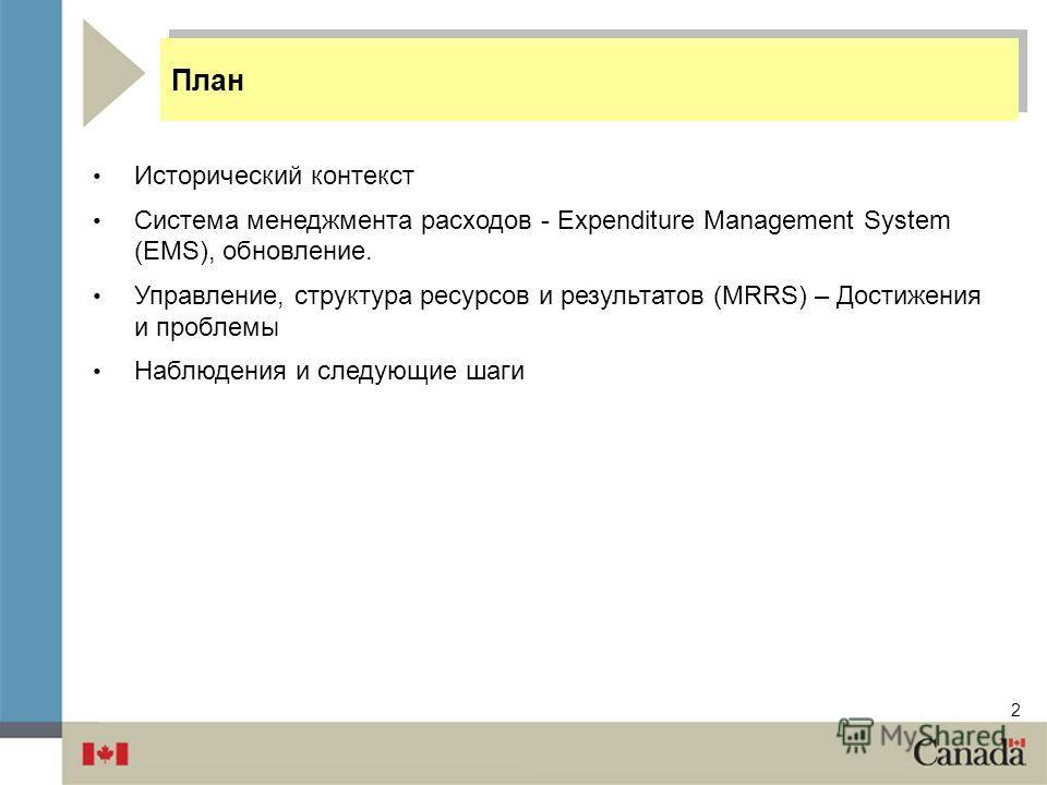 2 Исторический контекст Система менеджмента расходов - Expenditure Management System (EMS), обновление. Управление, структура ресурсов и результатов (MRRS) – Достижения и проблемы Наблюдения и следующие шаги План