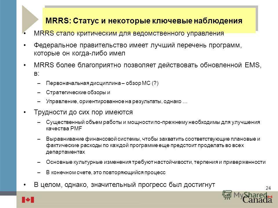 24 MRRS: Статус и некоторые ключевые наблюдения MRRS стало критическим для ведомственного управления Федеральное правительство имеет лучший перечень программ, которые он когда-либо имел MRRS более благоприятно позволяет действовать обновленной EMS, в