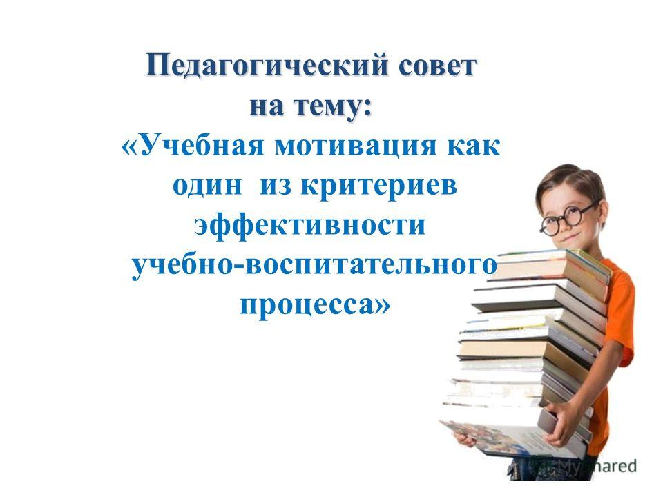 Педагогический совет на тему: «Учебная мотивация как один из критериев эффективности учебно-воспитательного процесса»