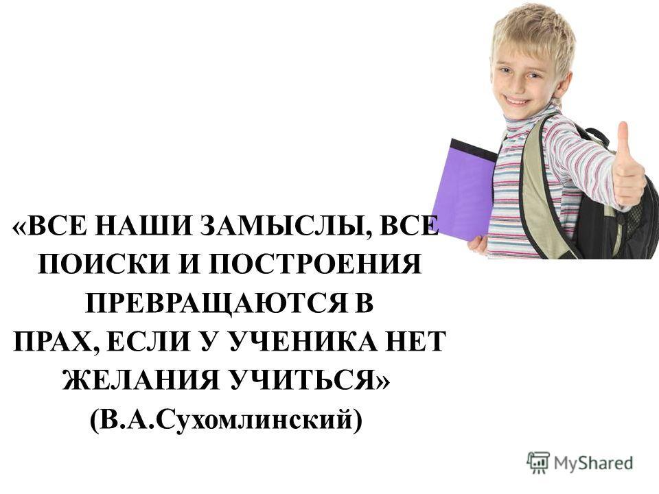 «ВСЕ НАШИ ЗАМЫСЛЫ, ВСЕ ПОИСКИ И ПОСТРОЕНИЯ ПРЕВРАЩАЮТСЯ В ПРАХ, ЕСЛИ У УЧЕНИКА НЕТ ЖЕЛАНИЯ УЧИТЬСЯ» (В.А.Сухомлинский)