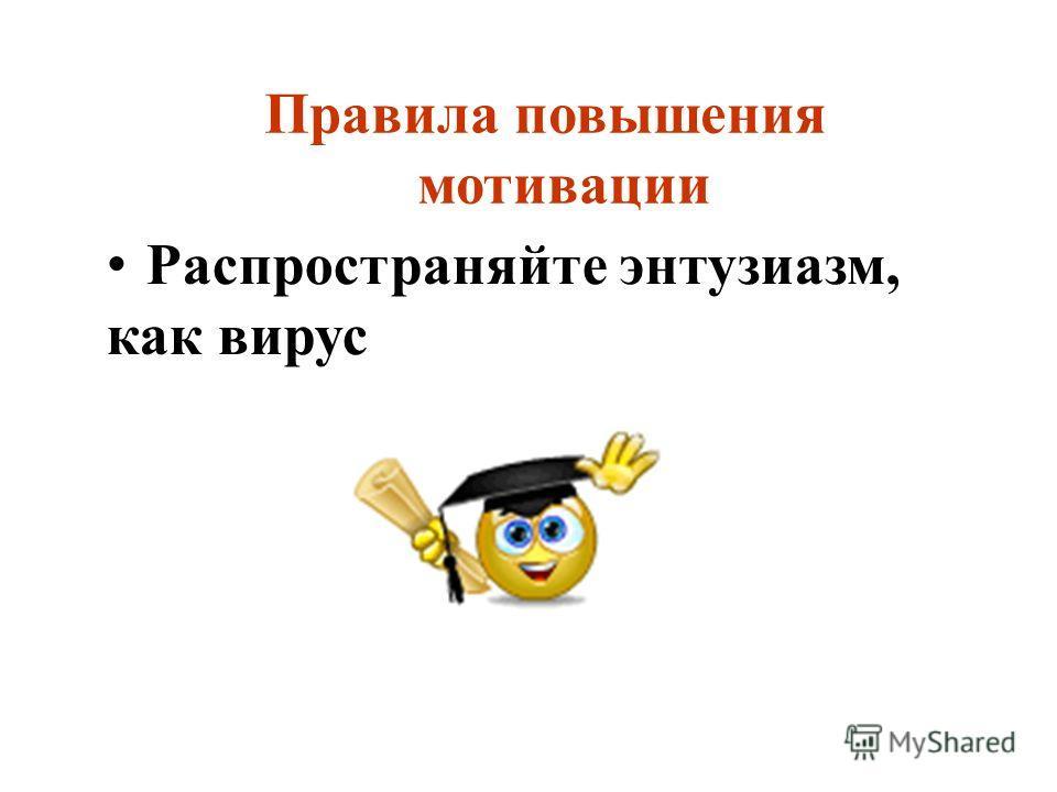 Правила повышения мотивации Распространяйте энтузиазм, как вирус