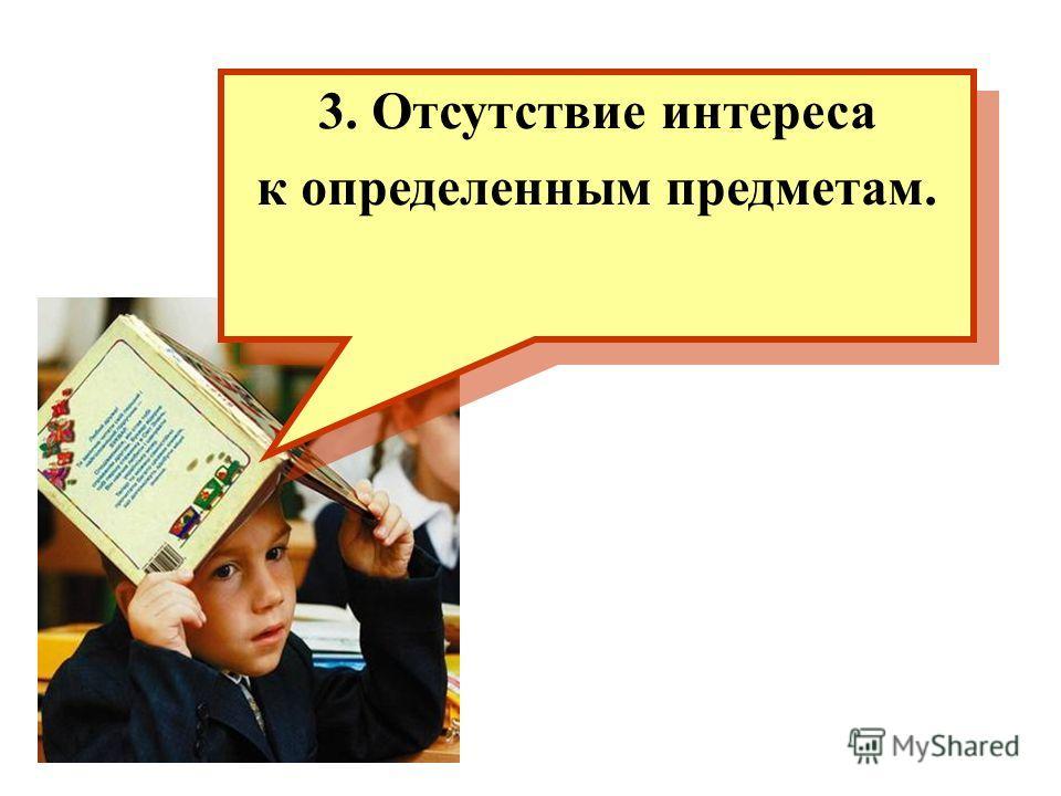 3. Отсутствие интереса к определенным предметам. 3. Отсутствие интереса к определенным предметам.