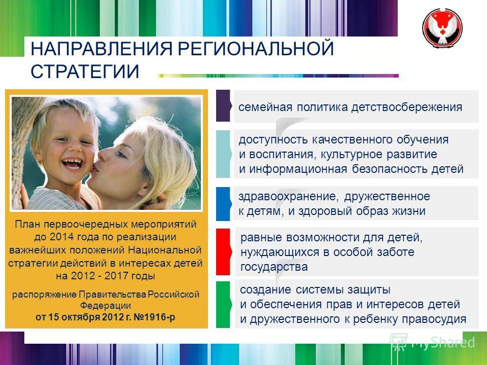НАПРАВЛЕНИЯ РЕГИОНАЛЬНОЙ СТРАТЕГИИ План первоочередных мероприятий до 2014 года по реализации важнейших положений Национальной стратегии действий в интересах детей на 2012 - 2017 годы распоряжение Правительства Российской Федерации от 15 октября 2012