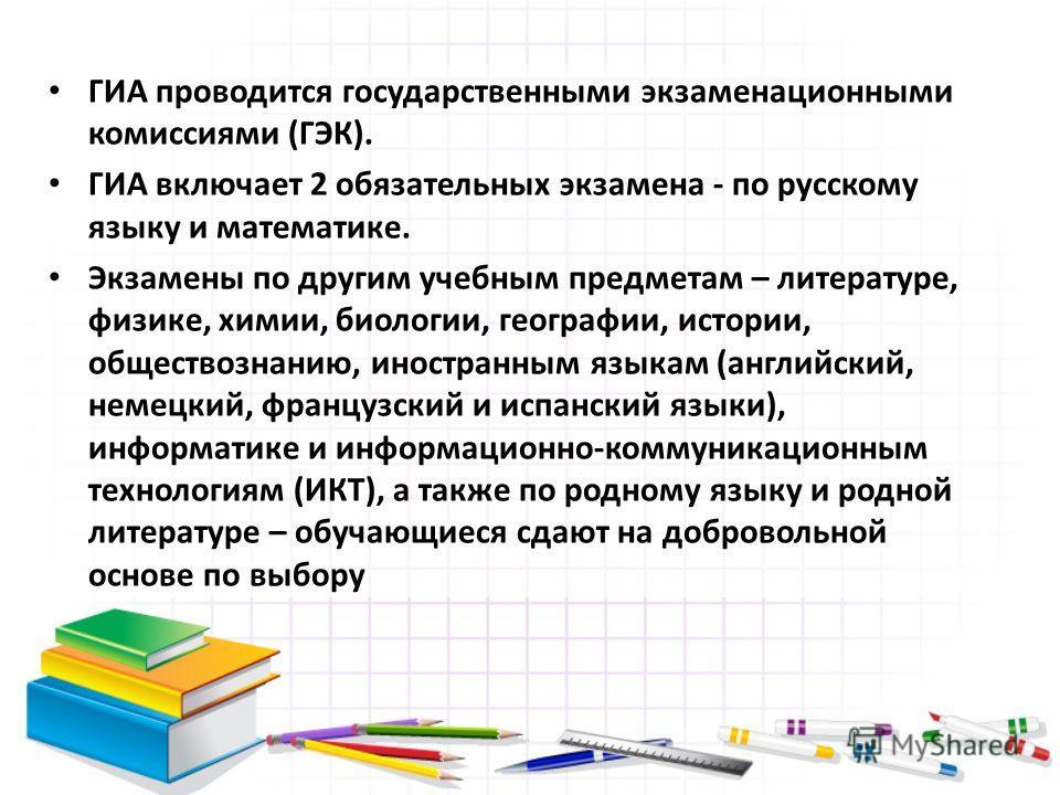 ГИА проводится государственными экзаменационными комиссиями (ГЭК). ГИА включает 2 обязательных экзамена - по русскому языку и математике. Экзамены по другим учебным предметам – литературе, физике, химии, биологии, географии, истории, обществознанию,
