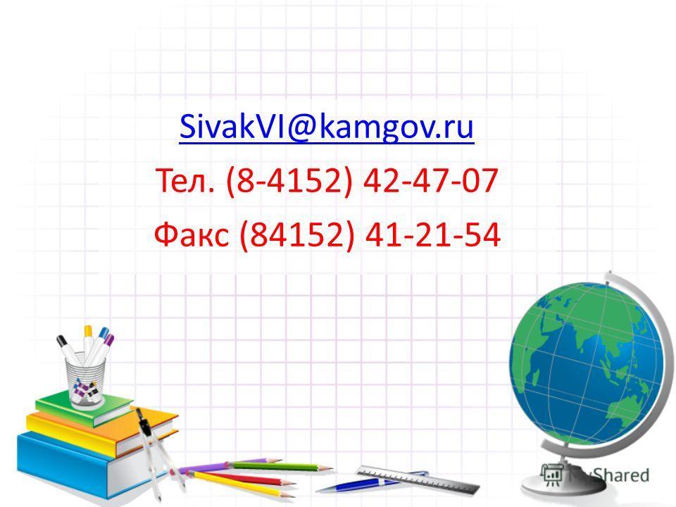 SivakVI@kamgov.ru Тел. (8-4152) 42-47-07 Факс (84152) 41-21-54