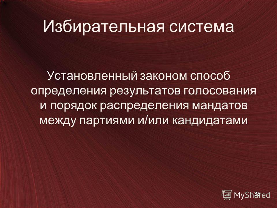 35 Избирательная система Установленный законом способ определения результатов голосования и порядок распределения мандатов между партиями и/или кандидатами
