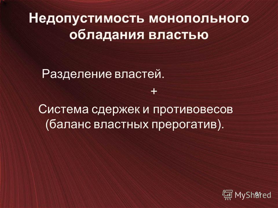 Недопустимость монопольного обладания властью Разделение властей. + Система сдержек и противовесов (баланс властных прерогатив). 61