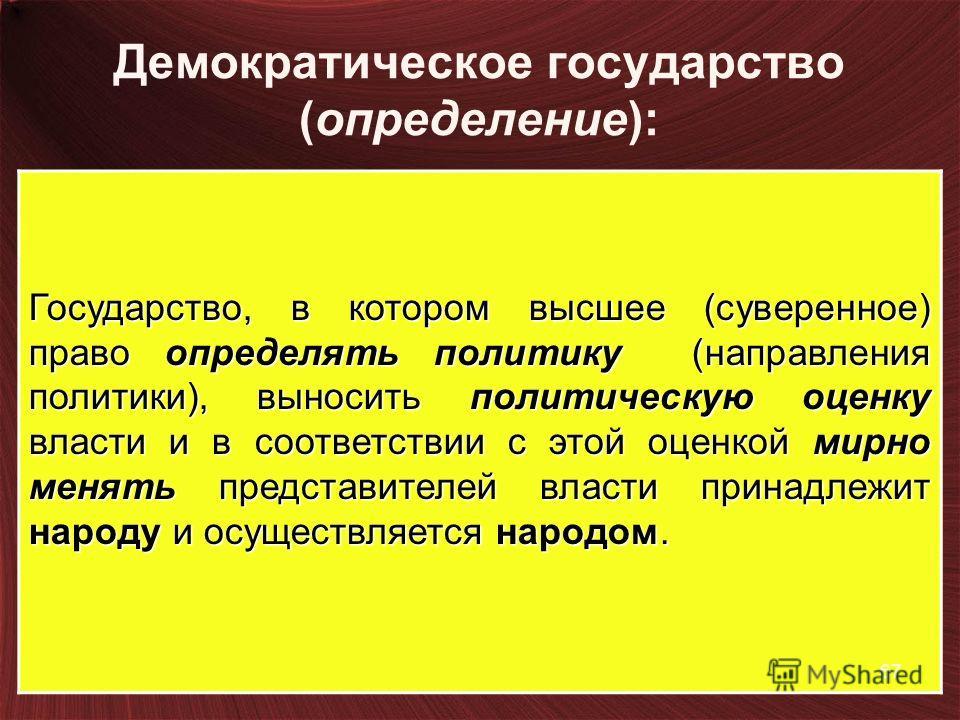 Демократическое государство (определение): Государство, в котором высшее (суверенное) право определять политику (направления политики), выносить политическую оценку власти и в соответствии с этой оценкой мирно менять представителей власти принадлежит