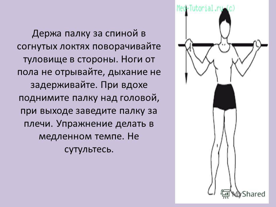 Держа палку за спиной в согнутых локтях поворачивайте туловище в стороны. Ноги от пола не отрывайте, дыхание не задерживайте. При вдохе поднимите палку над головой, при выходе заведите палку за плечи. Упражнение делать в медленном темпе. Не сутультес