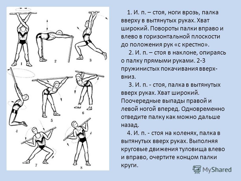 1. И. п. – стоя, ноги врозь, палка вверху в вытянутых руках. Хват широкий. Повороты палки вправо и влево в горизонтальной плоскости до положения рук «с крестно». 2. И. п. – стоя в наклоне, опираясь о палку прямыми руками. 2-3 пружинистых покачивания
