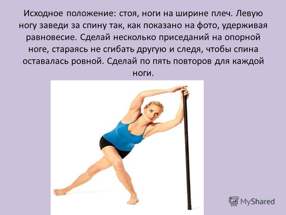 Исходное положение: стоя, ноги на ширине плеч. Левую ногу заведи за спину так, как показано на фото, удерживая равновесие. Сделай несколько приседаний на опорной ноге, стараясь не сгибать другую и следя, чтобы спина оставалась ровной. Сделай по пять
