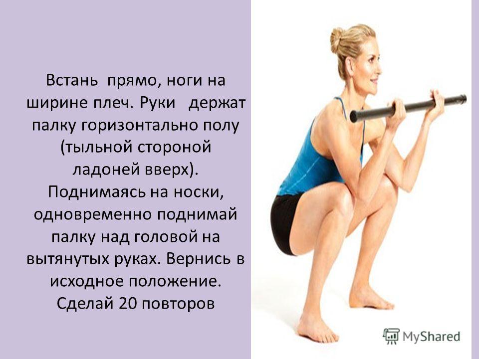 Встань прямо, ноги на ширине плеч. Руки держат палку горизонтально полу (тыльной стороной ладоней вверх). Поднимаясь на носки, одновременно поднимай палку над головой на вытянутых руках. Вернись в исходное положение. Сделай 20 повторов