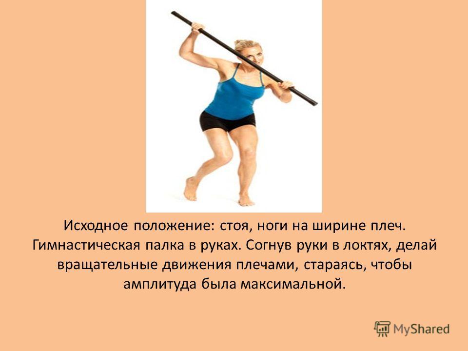 Исходное положение: стоя, ноги на ширине плеч. Гимнастическая палка в руках. Согнув руки в локтях, делай вращательные движения плечами, стараясь, чтобы амплитуда была максимальной.