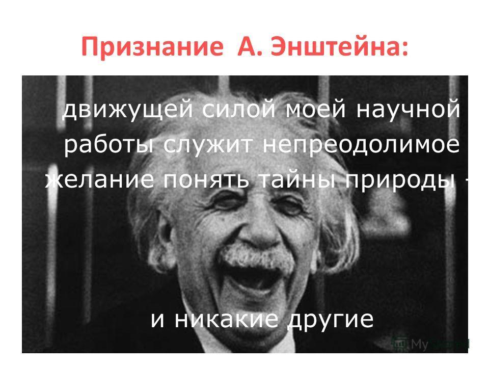 Признание А. Энштейна: движущей силой моей научной работы служит непреодолимое желание понять тайны природы – и никакие другие