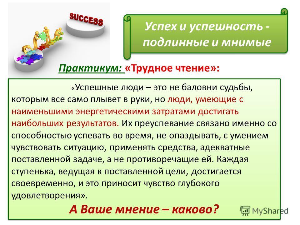 Успех и успешность - подлинные и мнимые « Успешные люди – это не баловни судьбы, которым все само плывет в руки, но люди, умеющие с наименьшими энергетическими затратами достигать наибольших результатов. Их преуспевание связано именно со способностью