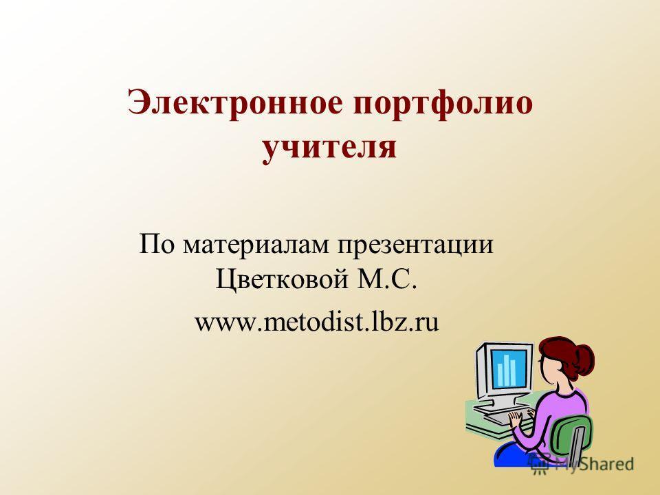 Электронное портфолио учителя По материалам презентации Цветковой М.С. www.metodist.lbz.ru