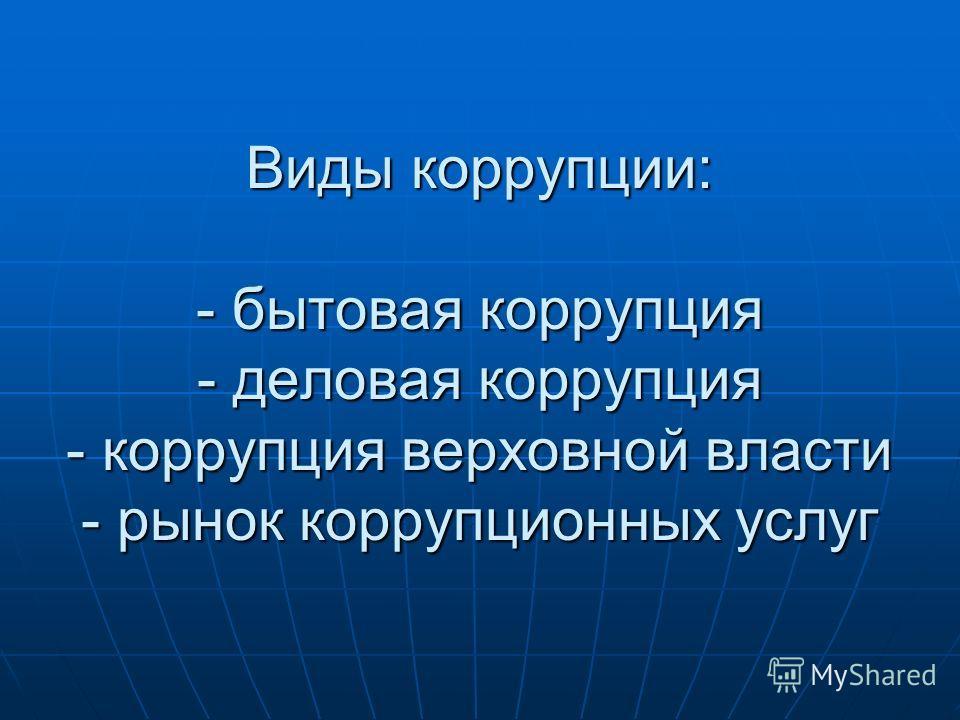 Виды коррупции: - бытовая коррупция - деловая коррупция - коррупция верховной власти - рынок коррупционных услуг