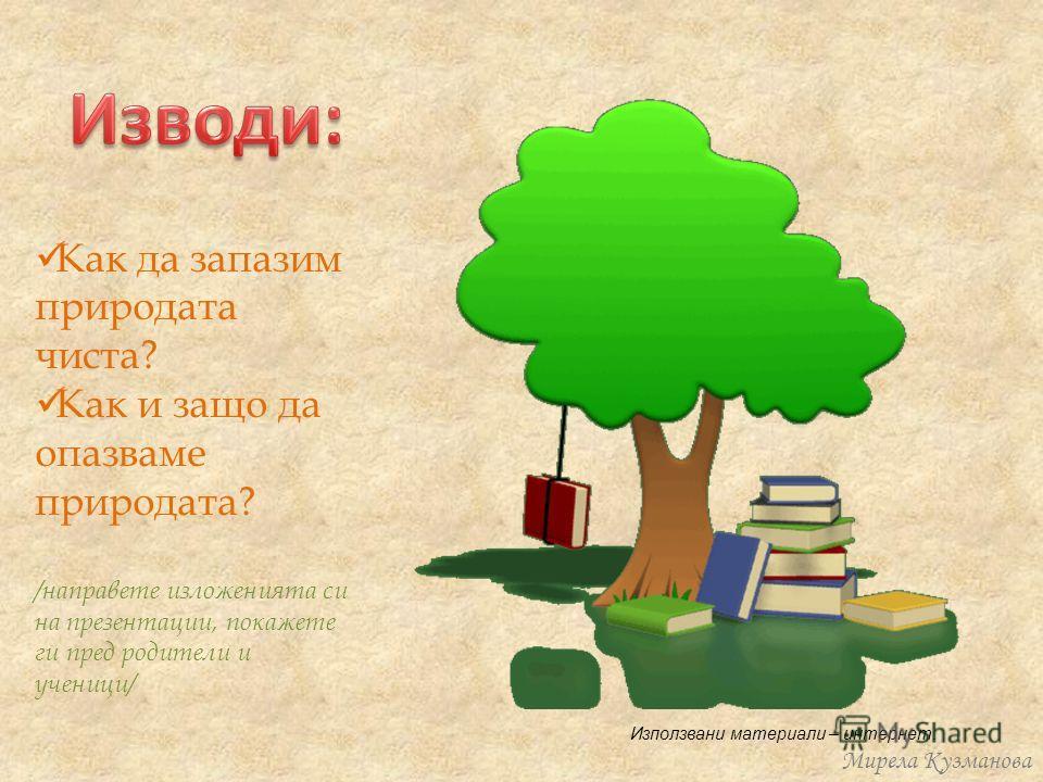 Как да запазим природата чиста? Как и защо да опазваме природата? /направете изложенията си на презентации, покажете ги пред родители и ученици/ Мирела Кузманова Използвани материали – интернет.
