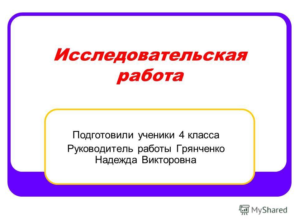 Исследовательская работа Подготовили ученики 4 класса Руководитель работы Грянченко Надежда Викторовна