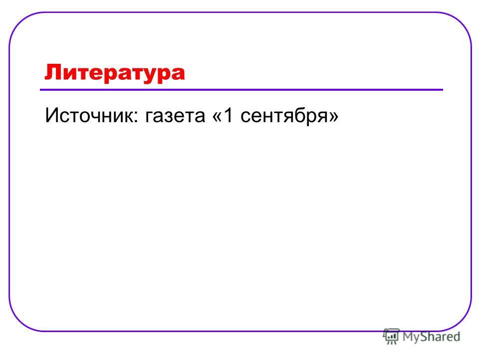 Литература Источник: газета «1 сентября»