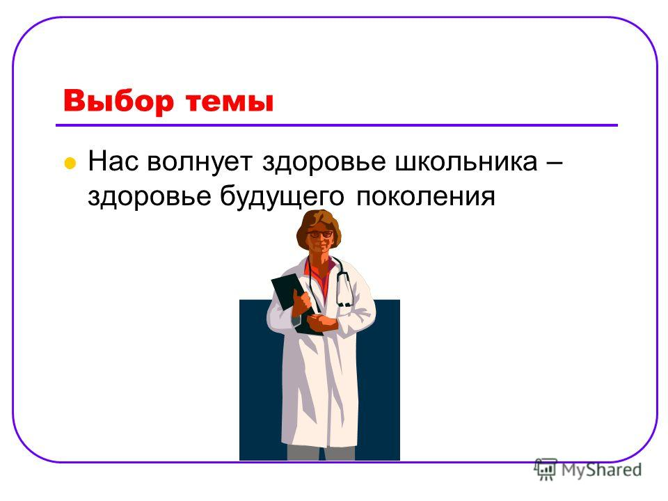 Выбор темы Нас волнует здоровье школьника – здоровье будущего поколения