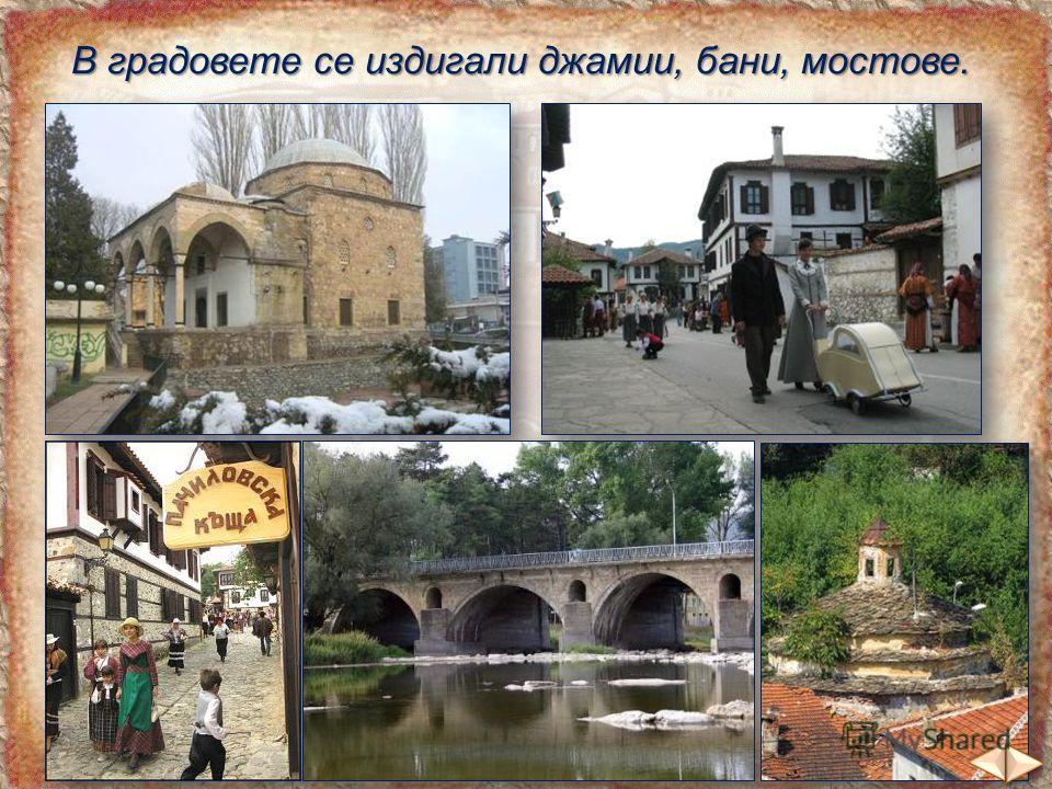 В градовете се издигали джамии, бани, мостове.