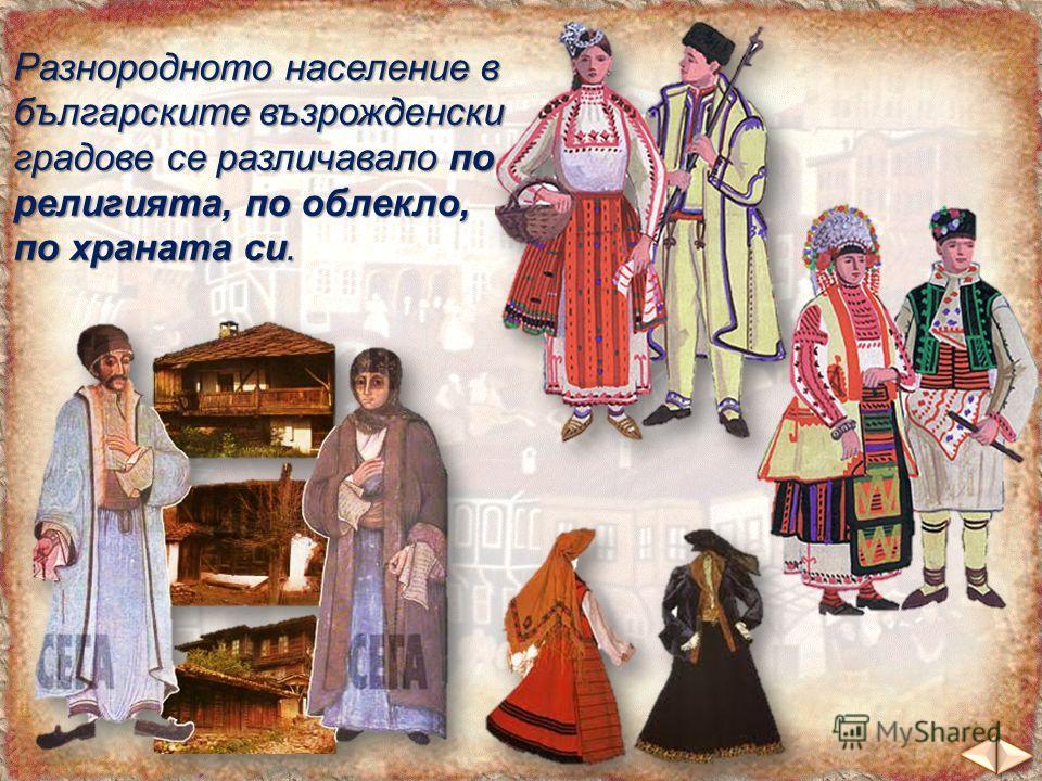 Разнородното население в българските възрожденски градове се различавало по религията, по облекло, по храната си.