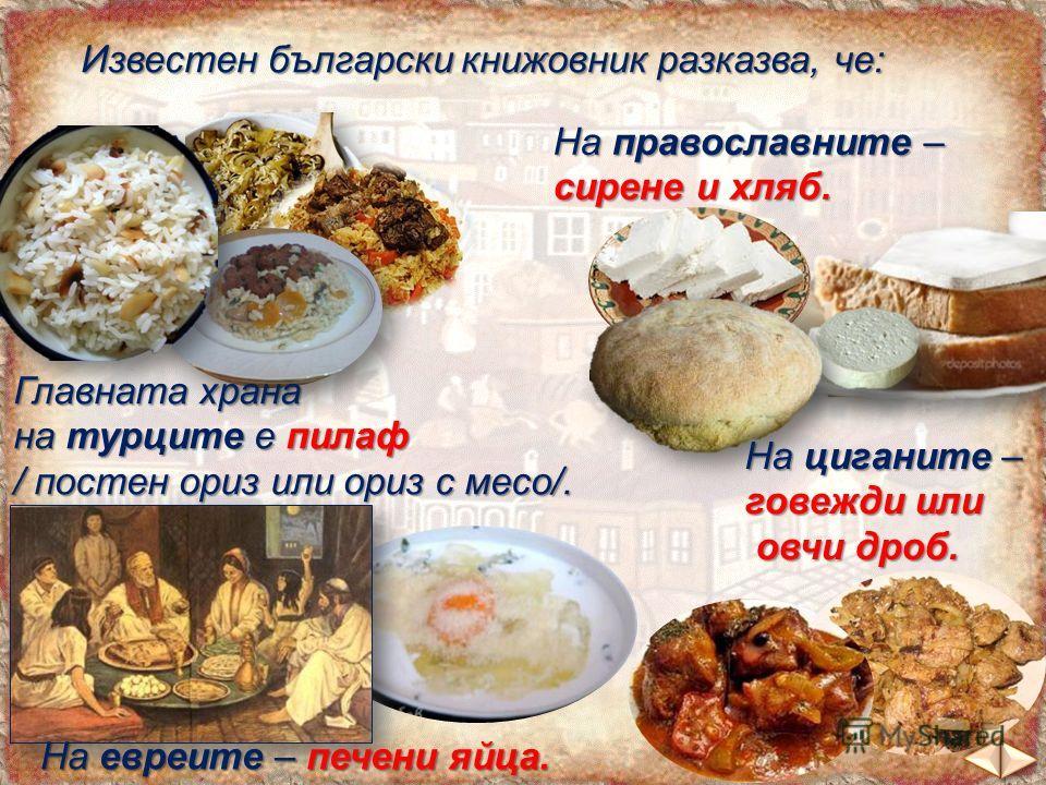 Известен български книжовник разказва, че: Главната храна на турците е пилаф / постен ориз или ориз с месо/. На православните – сирене и хляб. На евреите – печени яйца. На циганите – говежди или овчи дроб. овчи дроб.