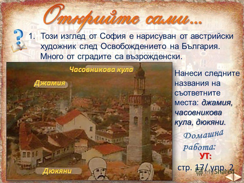 1.Този изглед от София е нарисуван от австрийски художник след Освобождението на България. Много от сградите са възрожденски. Нанеси следните джамия, названия на съответните места: джамия, часовникова кула, дюкяни. УТ: стр. 17/ упр. 2