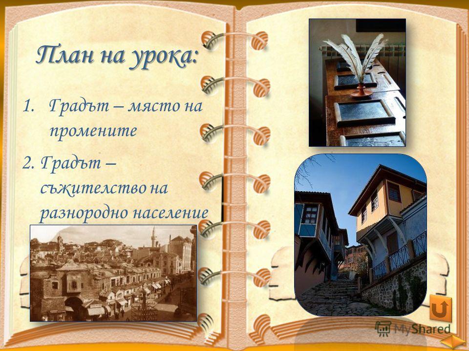 План на урока: 1.Градът – място наГрадът – място на промените 2. Градът – съжителство на разнородно население