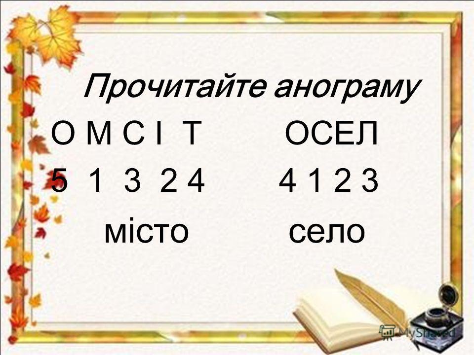 Прочитайте анограму О М С І Т ОСЕЛ 5 1 3 2 4 4 1 2 3 місто село