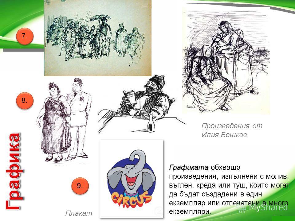 Графиката Графиката обхваща произведения, изпълнени с молив, въглен, креда или туш, които могат да бъдат създадени в един екземпляр или отпечатани в много екземпляри. Плакат Произведения от Илия Бешков 7. 8. 9.