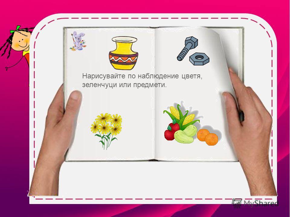 Нарисувайте по наблюдение цветя, зеленчуци или предмети.