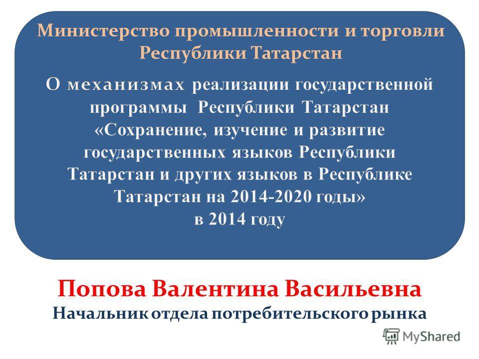 Министерство промышленности и торговли Республики Татарстан Попова Валентина Васильевна Начальник отдела потребительского рынка