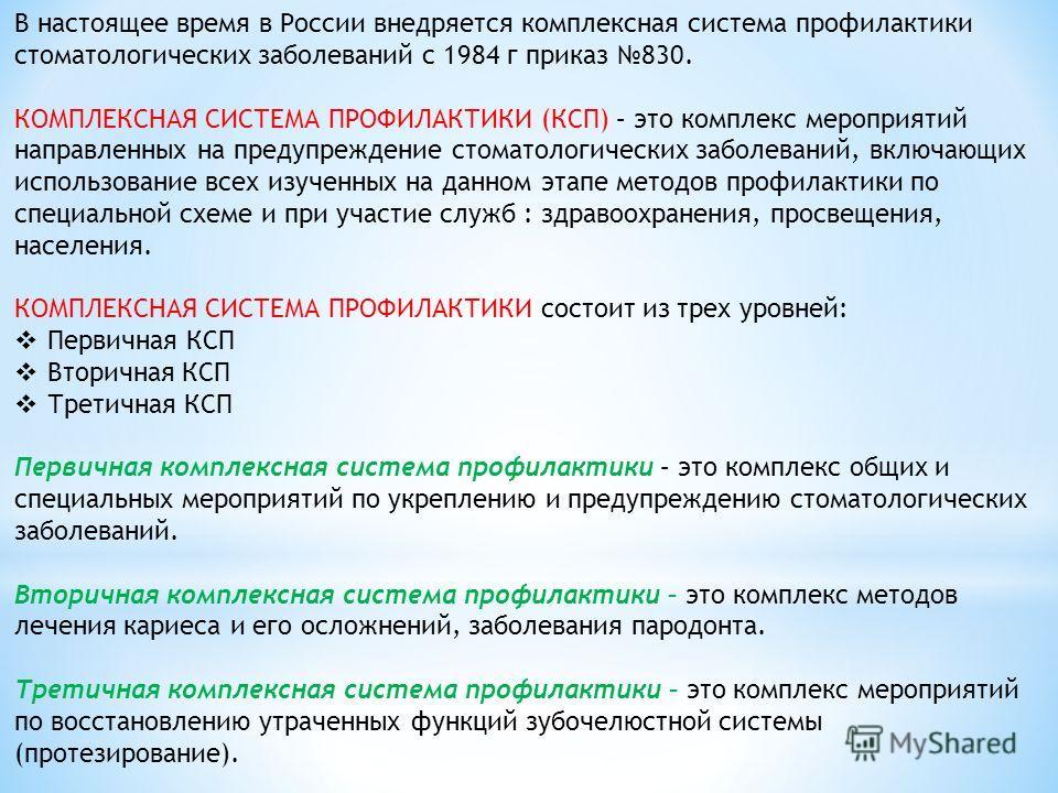 В настоящее время в России внедряется комплексная система профилактики стоматологических заболеваний с 1984 г приказ 830. КОМПЛЕКСНАЯ СИСТЕМА ПРОФИЛАКТИКИ (КСП) – это комплекс мероприятий направленных на предупреждение стоматологических заболеваний,