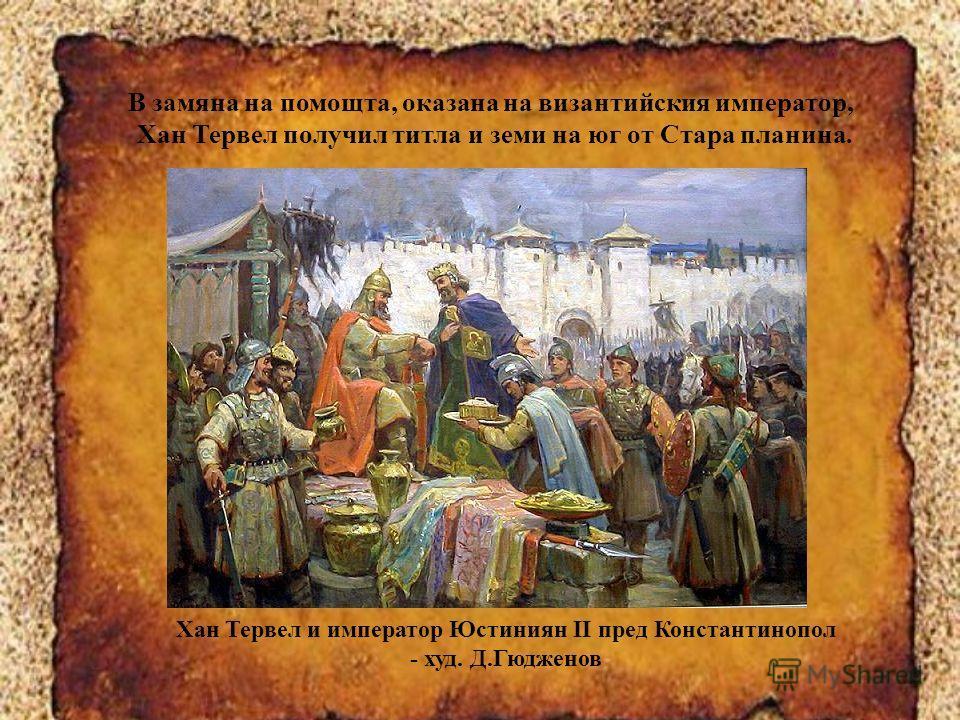 Хан Тервел и император Юстиниян II пред Константинопол - худ. Д.Гюдженов В замяна на помощта, оказана на византийския император, Хан Тервел получил титла и земи на юг от Стара планина.