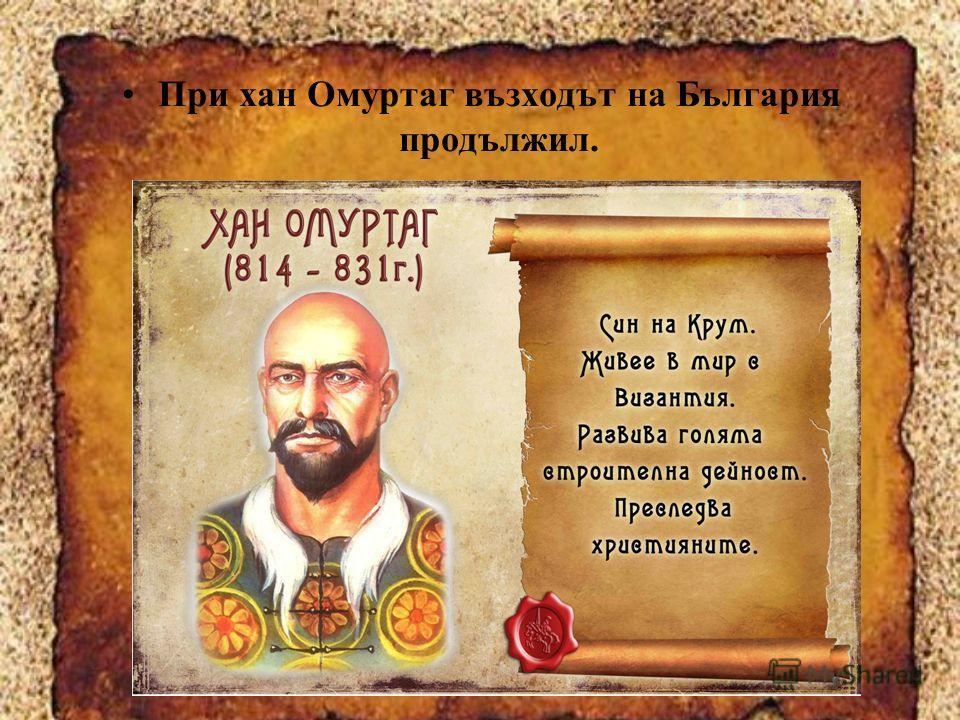 При хан Омуртаг възходът на България продължил.