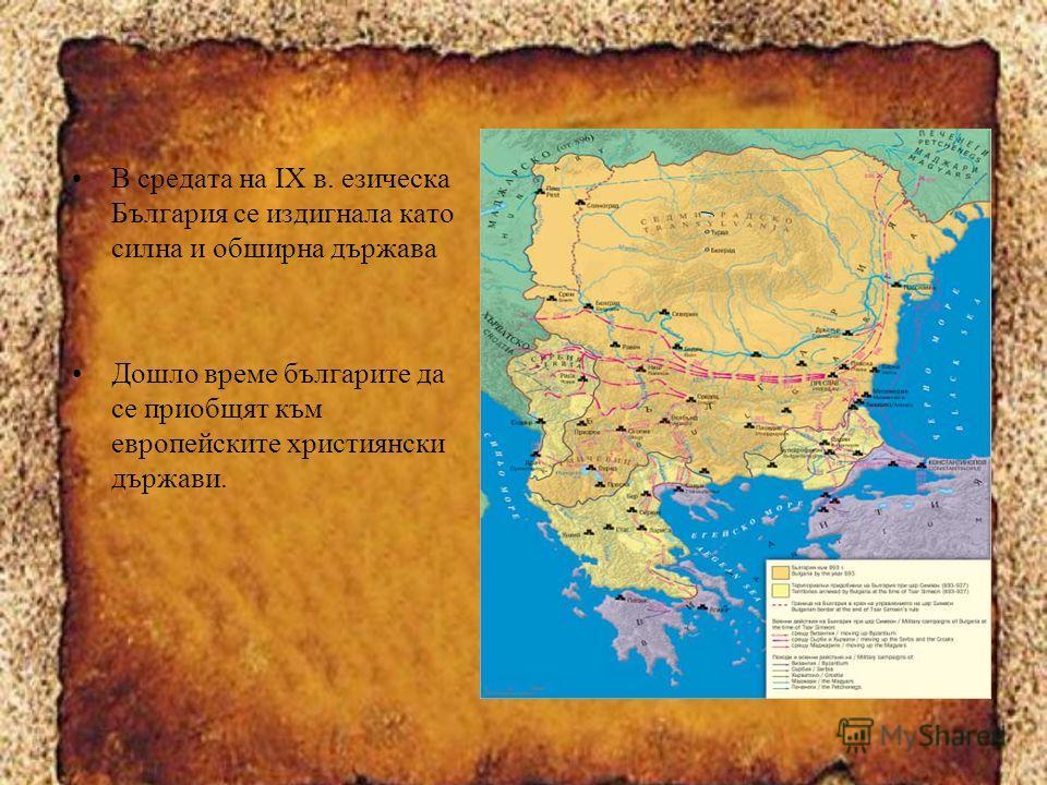 В средата на IX в. езическа България се издигнала като силна и обширна държава Дошло време българите да се приобщят към европейските християнски държави.