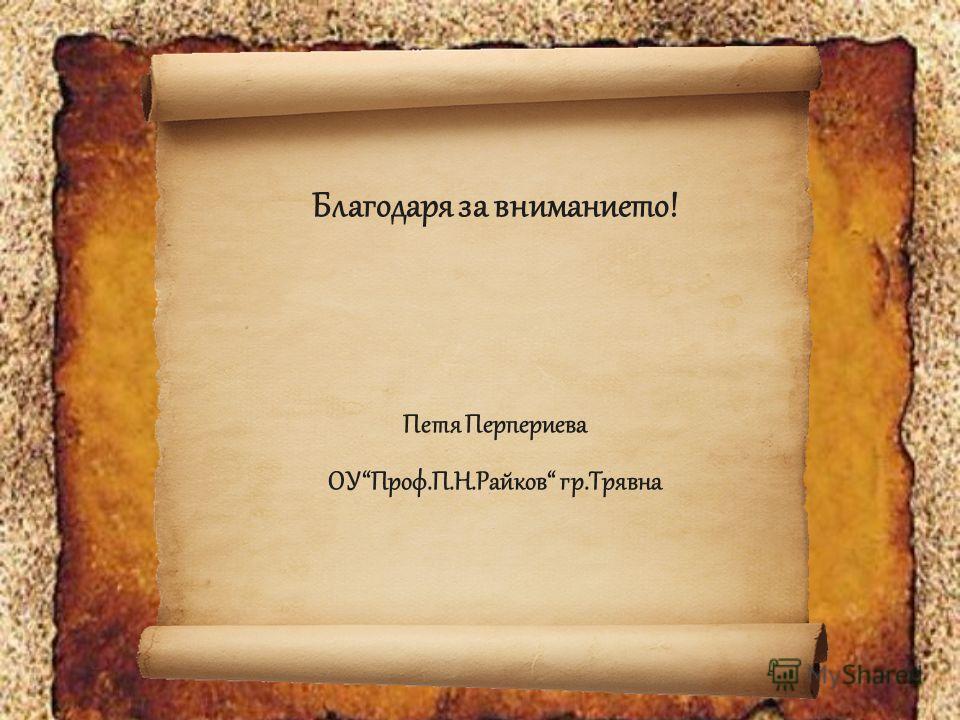 Благодаря за вниманието! Петя Перпериева ОУПроф.П.Н.Райков гр.Трявна