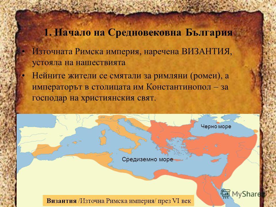 1. Начало на Средновековна България Източната Римска империя, наречена ВИЗАНТИЯ, устояла на нашествията Нейните жители се смятали за римляни (ромеи), а императорът в столицата им Константинопол – за господар на християнския свят. Византия /Източна Ри