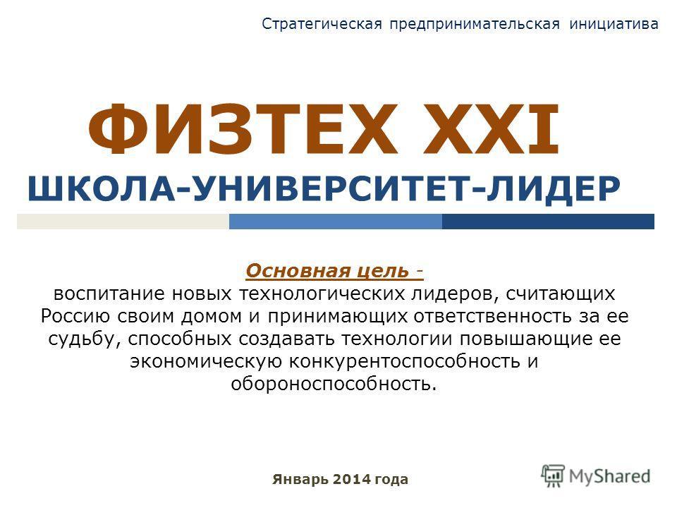 ФИЗТЕХ XXI ШКОЛА-УНИВЕРСИТЕТ-ЛИДЕР Январь 2014 года Основная цель - воспитание новых технологических лидеров, считающих Россию своим домом и принимающих ответственность за ее судьбу, способных создавать технологии повышающие ее экономическую конкурен