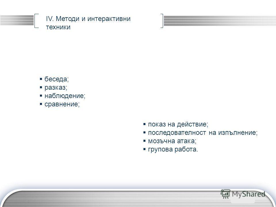LOGO IV. Методи и интерактивни техники беседа; разказ; наблюдение; сравнение; показ на действие; последователност на изпълнение; мозъчна атака; групова работа.