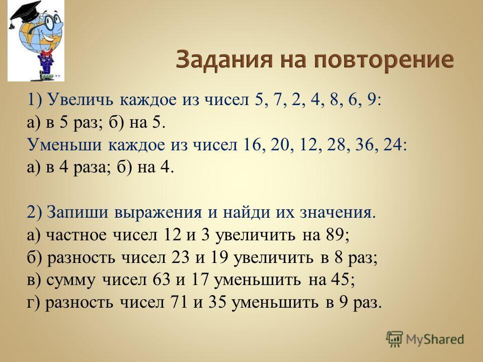 1) Увеличь каждое из чисел 5, 7, 2, 4, 8, 6, 9: а) в 5 раз; б) на 5. Уменьши каждое из чисел 16, 20, 12, 28, 36, 24: а) в 4 раза; б) на 4. 2) Запиши выражения и найди их значения. а) частное чисел 12 и 3 увеличить на 89; б) разность чисел 23 и 19 уве