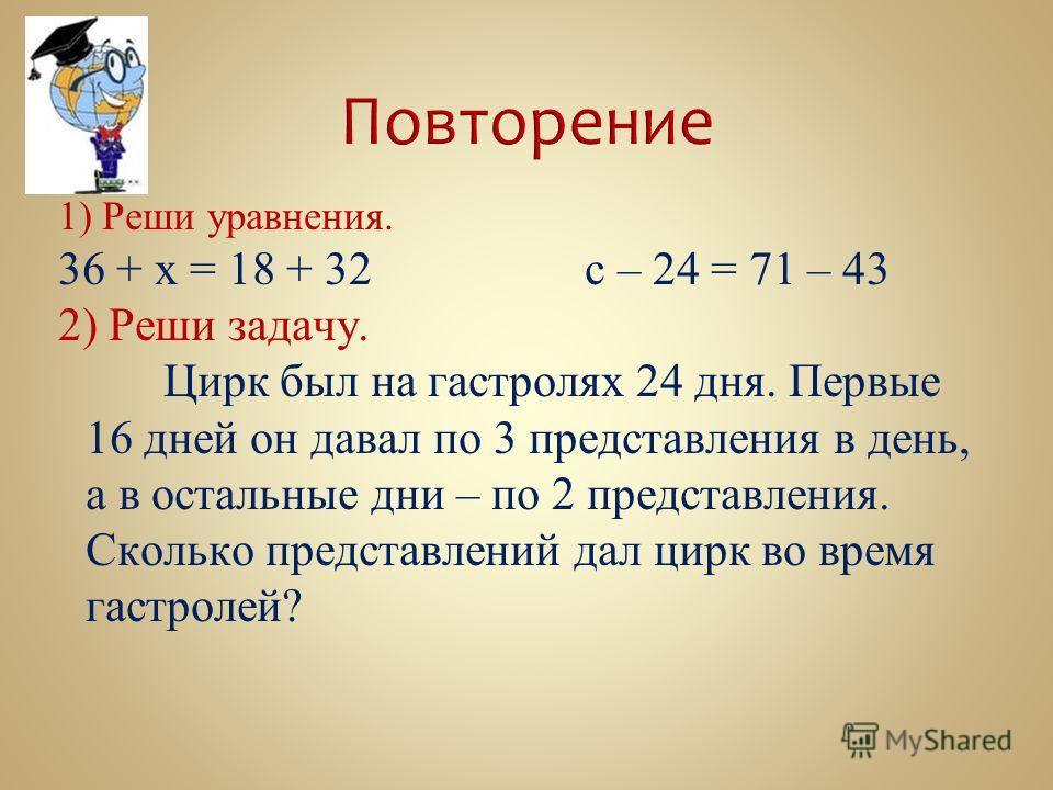 1) Реши уравнения. 36 + х = 18 + 32с – 24 = 71 – 43 2) Реши задачу. Цирк был на гастролях 24 дня. Первые 16 дней он давал по 3 представления в день, а в остальные дни – по 2 представления. Сколько представлений дал цирк во время гастролей?