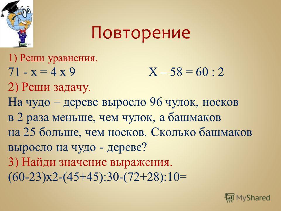 1) Реши уравнения. 71 - х = 4 х 9Х – 58 = 60 : 2 2) Реши задачу. На чудо – дереве выросло 96 чулок, носков в 2 раза меньше, чем чулок, а башмаков на 25 больше, чем носков. Сколько башмаков выросло на чудо - дереве? 3) Найди значение выражения. (60-23