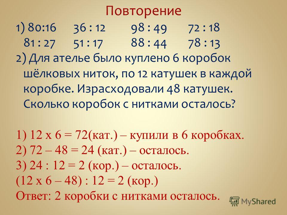 1) 80:1636 : 12 98 : 49 72 : 18 81 : 2751 : 17 88 : 44 78 : 13 2) Для ателье было куплено 6 коробок шёлковых ниток, по 12 катушек в каждой коробке. Израсходовали 48 катушек. Сколько коробок с нитками осталось? 1) 12 х 6 = 72(кат.) – купили в 6 коробк