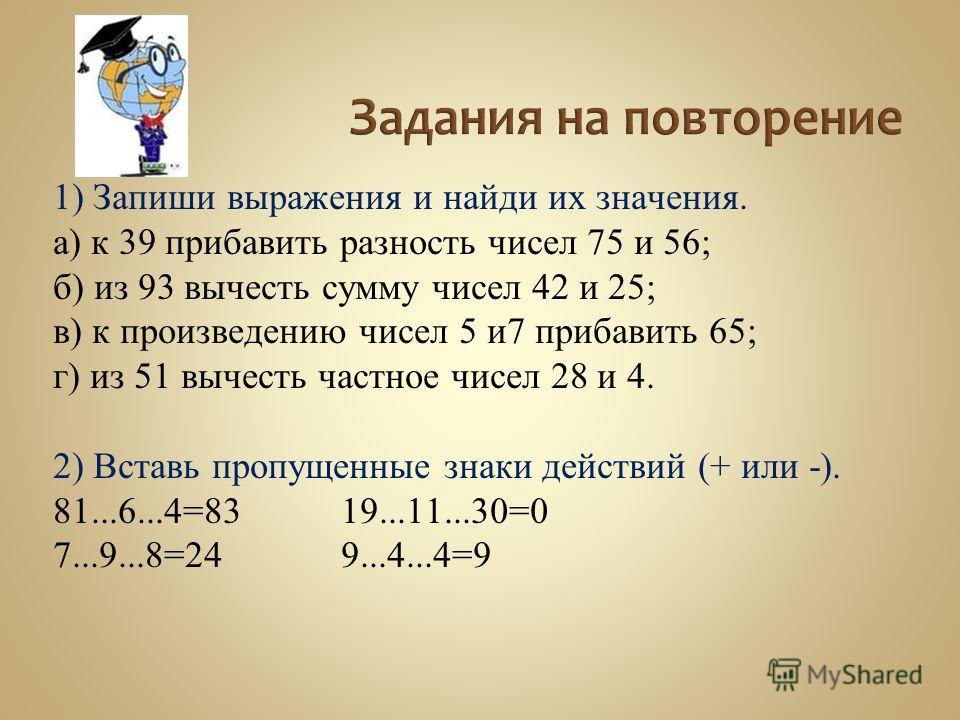 1) Запиши выражения и найди их значения. а) к 39 прибавить разность чисел 75 и 56; б) из 93 вычесть сумму чисел 42 и 25; в) к произведению чисел 5 и7 прибавить 65; г) из 51 вычесть частное чисел 28 и 4. 2) Вставь пропущенные знаки действий (+ или -).