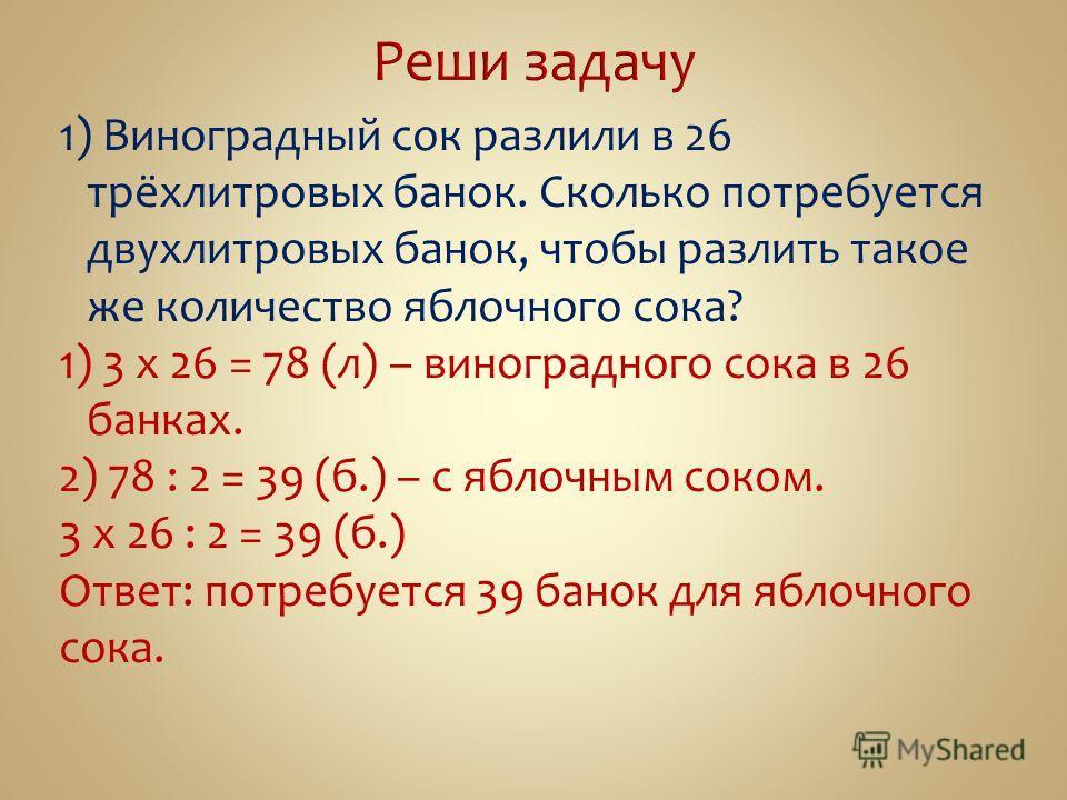 1) Виноградный сок разлили в 26 трёхлитровых банок. Сколько потребуется двухлитровых банок, чтобы разлить такое же количество яблочного сока? 1) 3 х 26 = 78 (л) – виноградного сока в 26 банках. 2) 78 : 2 = 39 (б.) – с яблочным соком. 3 х 26 : 2 = 39